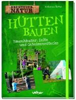Hütten bauen - Baumhäuser, Zelte, Geheimverstecke